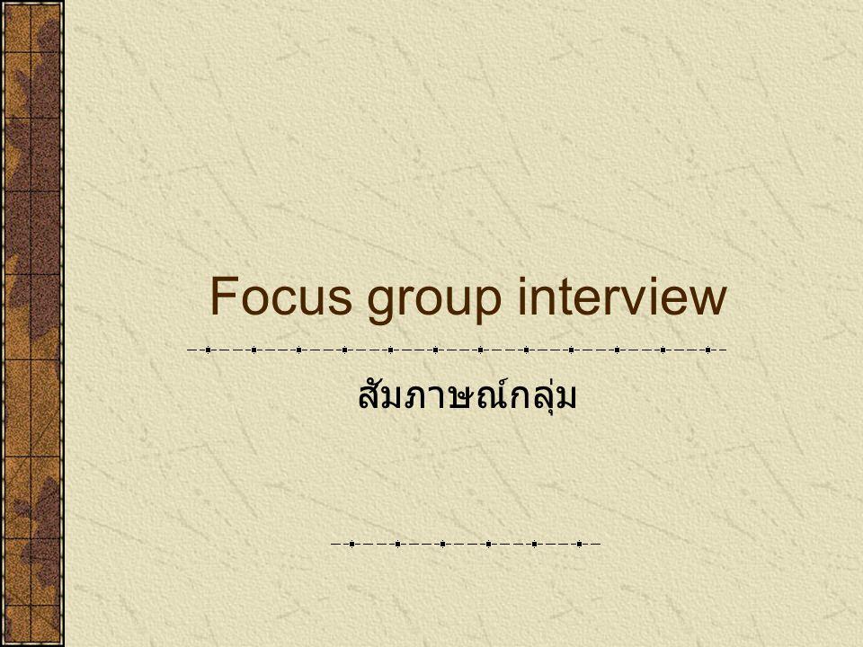 Focus group interview สัมภาษณ์กลุ่ม
