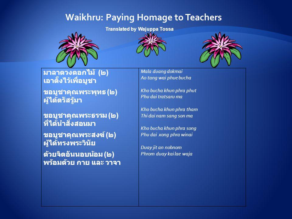 Waikhru: Paying Homage to Teachers มาลาดวงดอกไม้ ( ๒ ) เอาตั้งไว้เพื่อบูชา ขอบูชาคุณพระพุทธ ( ๒ ) ผู้ได้ตรัสรู้มา ขอบูชาคุณพระธรรม ( ๒ ) ที่ได้นำสั่งสอนมา ขอบูชาคุณพระสงฆ์ ( ๒ ) ผู้ได้ทรงพระวินัย ด้วยจิตอันนอบน้อม ( ๒ ) พร้อมด้วย กาย และ วาจา Mala duang dokmai Ao tang wai phue bucha Kho bucha khun phra phut Phu dai tratsaru ma Kho bucha khun phra tham Thi dai nam sang son ma Kho bucha khun phra song Phu dai xong phra winai Duay jit an nobnom Phrom duay kai lae waja Translated by Wajuppa Tossa