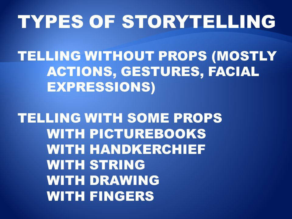 TYPES OF STORYTELLING TELLING WITHOUT PROPS (MOSTLY ACTIONS, GESTURES, FACIAL EXPRESSIONS) TELLING WITH SOME PROPS WITH PICTUREBOOKS WITH HANDKERCHIEF WITH STRING WITH DRAWING WITH FINGERS