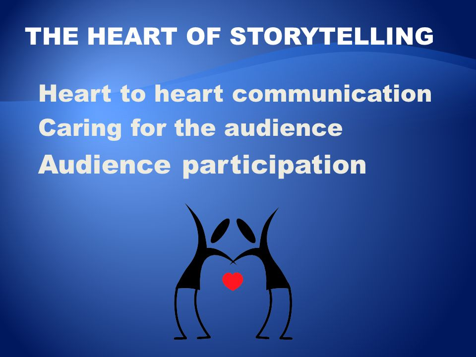 THE HEART OF STORYTELLING Heart to heart communication Caring for the audience Audience participation
