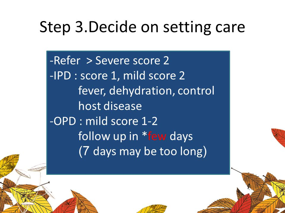 Step 3.Decide on setting care -Refer > Severe score 2 -IPD : score 1, mild score 2 fever, dehydration, control host disease -OPD : mild score 1-2 foll