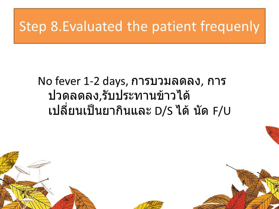Step 8.Evaluated the patient frequenly No fever 1-2 days, การบวมลดลง, การ ปวดลดลง, รับประทานข้าวได้ เปลี่ยนเป็นยากินและ D/S ได้ นัด F/U