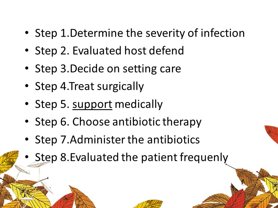 Step 1.Determine the severity of infection Step 2. Evaluated host defend Step 3.Decide on setting care Step 4.Treat surgically Step 5. support medical