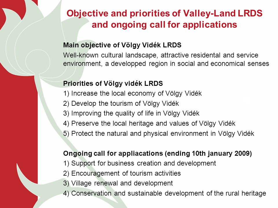 Objective and priorities of Valley-Land LRDS and ongoing call for applications Main objective of Völgy Vidék LRDS Well-known cultural landscape, attractive residental and service environment, a developped region in social and economical senses Priorities of Völgy vidék LRDS 1) Increase the local economy of Völgy Vidék 2) Develop the tourism of Völgy Vidék 3) Improving the quality of life in Völgy Vidék 4) Preserve the local heritage and values of Völgy Vidék 5) Protect the natural and physical environment in Völgy Vidék Ongoing call for appliacations (ending 10th january 2009) 1) Support for business creation and development 2) Encouragement of tourism activities 3) Village renewal and development 4) Conservation and sustainable development of the rural heritage