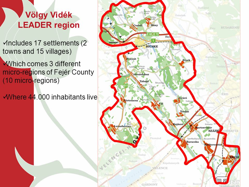 Includes 17 settlements (2 towns and 15 villages) Which comes 3 different micro-regions of Fejér County (10 micro-regions) Where 44.000 inhabitants live Völgy Vidék LEADER region