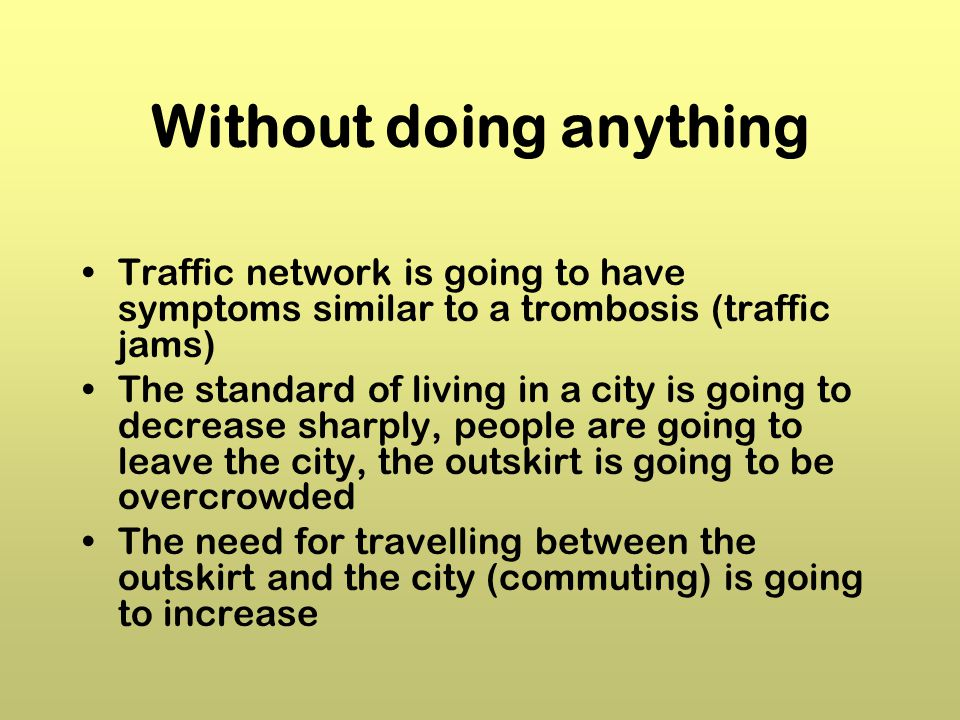 Without doing anything Traffic network is going to have symptoms similar to a trombosis (traffic jams) The standard of living in a city is going to decrease sharply, people are going to leave the city, the outskirt is going to be overcrowded The need for travelling between the outskirt and the city (commuting) is going to increase