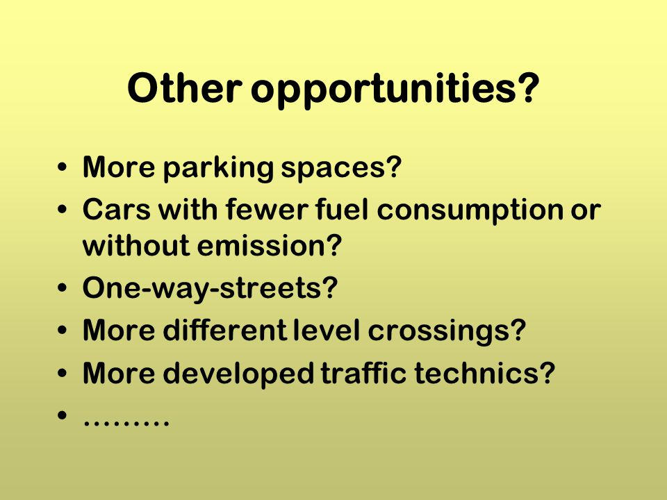 Other opportunities.More parking spaces. Cars with fewer fuel consumption or without emission.