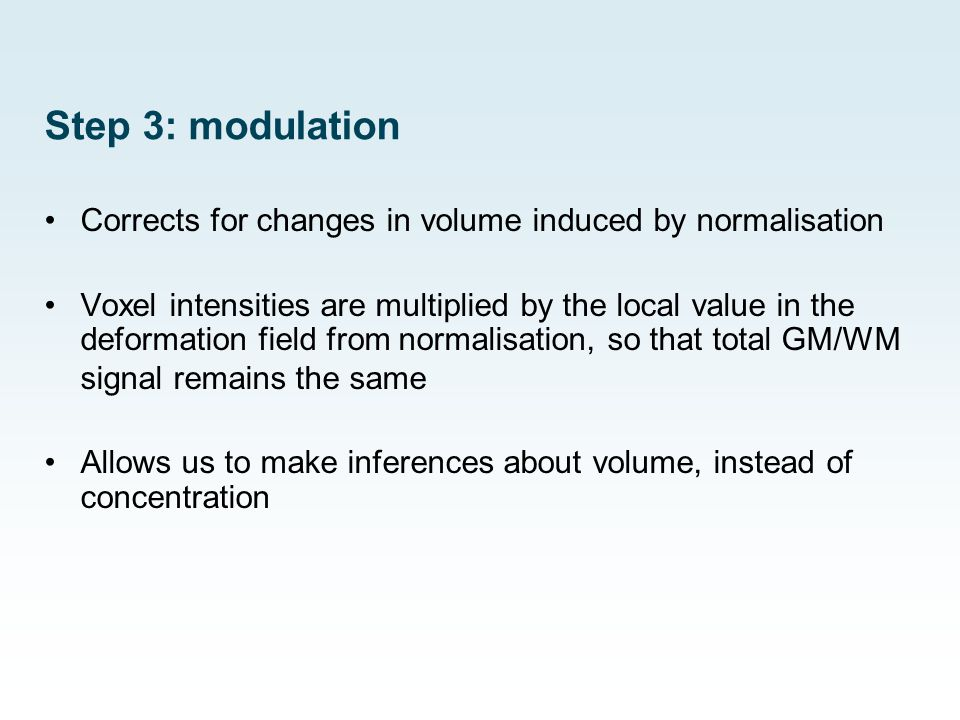 Step 3: modulation Corrects for changes in volume induced by normalisation Voxel intensities are multiplied by the local value in the deformation fiel
