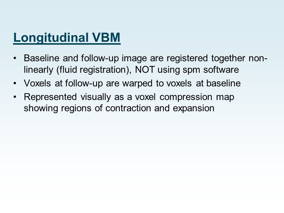 Longitudinal VBM Baseline and follow-up image are registered together non- linearly (fluid registration), NOT using spm software Voxels at follow-up a