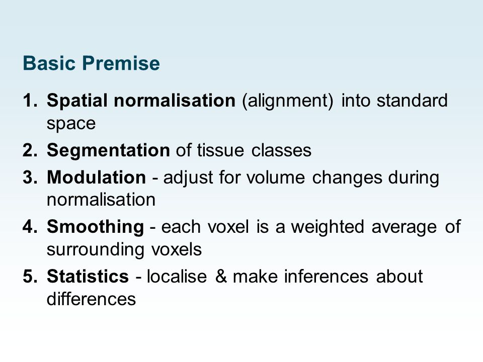 Basic Premise 1.Spatial normalisation (alignment) into standard space 2.Segmentation of tissue classes 3.Modulation - adjust for volume changes during