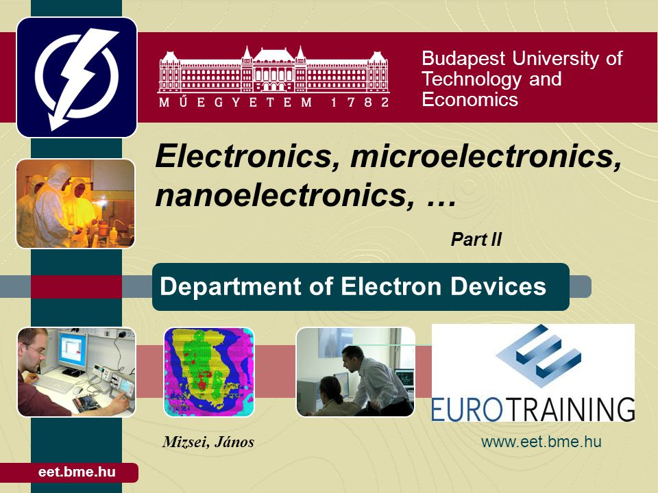 Budapest University of Technology and Economics Department of Electron Devices eet.bme.hu Electronics, microelectronics, nanoelectronics, … Part II Mizsei, János www.eet.bme.hu