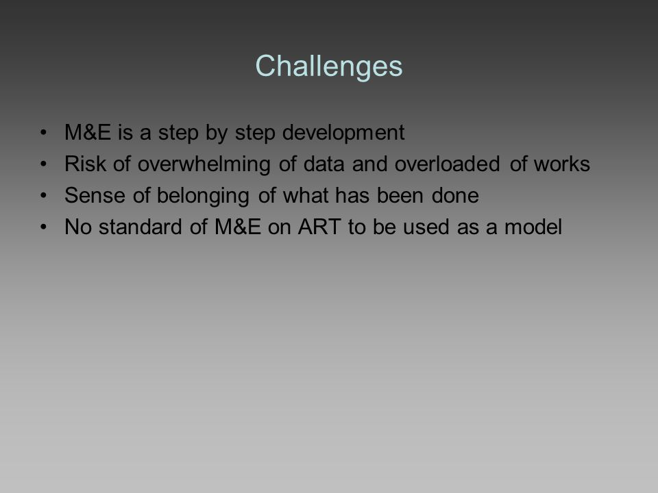 Challenges M&E is a step by step development Risk of overwhelming of data and overloaded of works Sense of belonging of what has been done No standard of M&E on ART to be used as a model