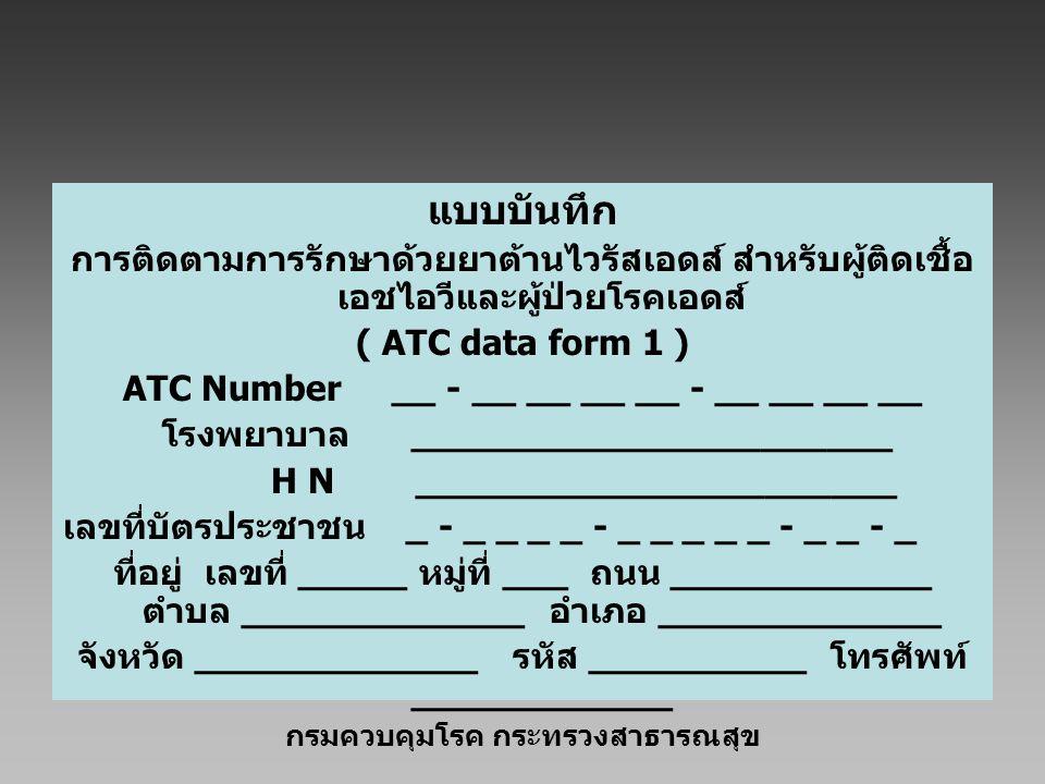แบบบันทึก การติดตามการรักษาด้วยยาต้านไวรัสเอดส์ สำหรับผู้ติดเชื้อ เอชไอวีและผู้ป่วยโรคเอดส์ ( ATC data form 1 ) ATC Number __ - __ __ __ __ - __ __ __