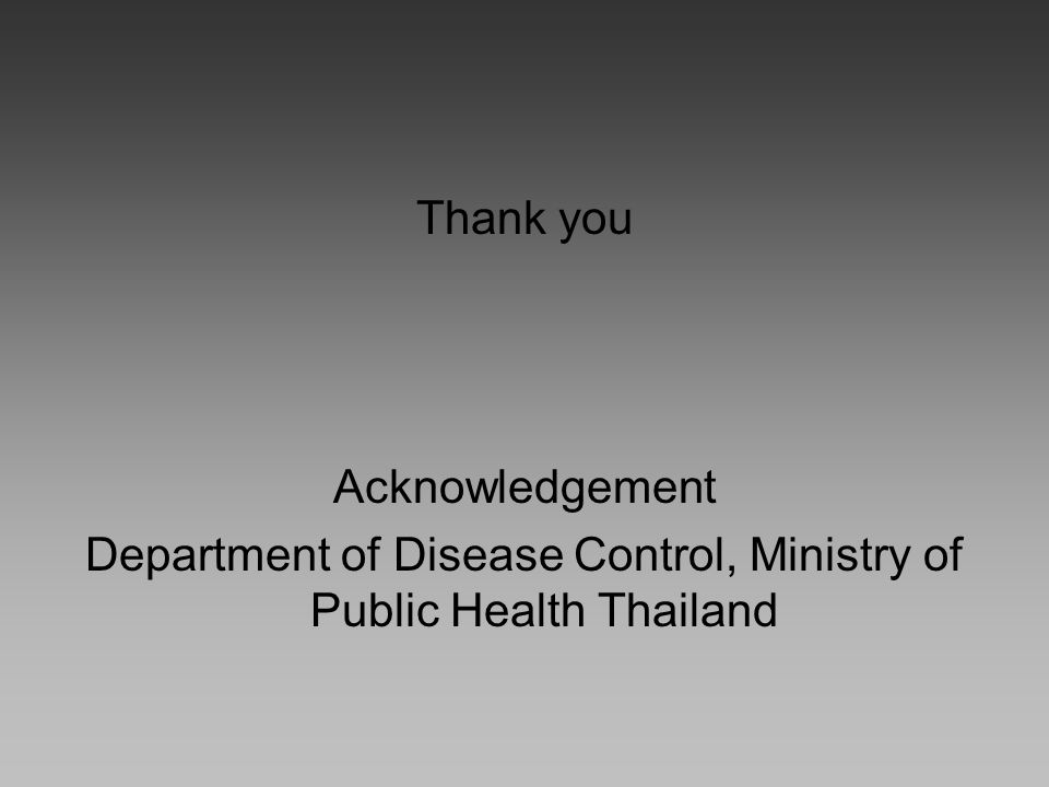 Thank you Acknowledgement Department of Disease Control, Ministry of Public Health Thailand