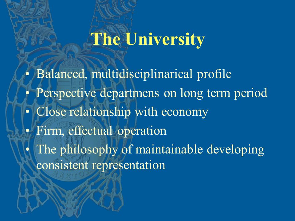 The University Balanced, multidisciplinarical profile Perspective departmens on long term period Close relationship with economy Firm, effectual operation The philosophy of maintainable developing consistent representation
