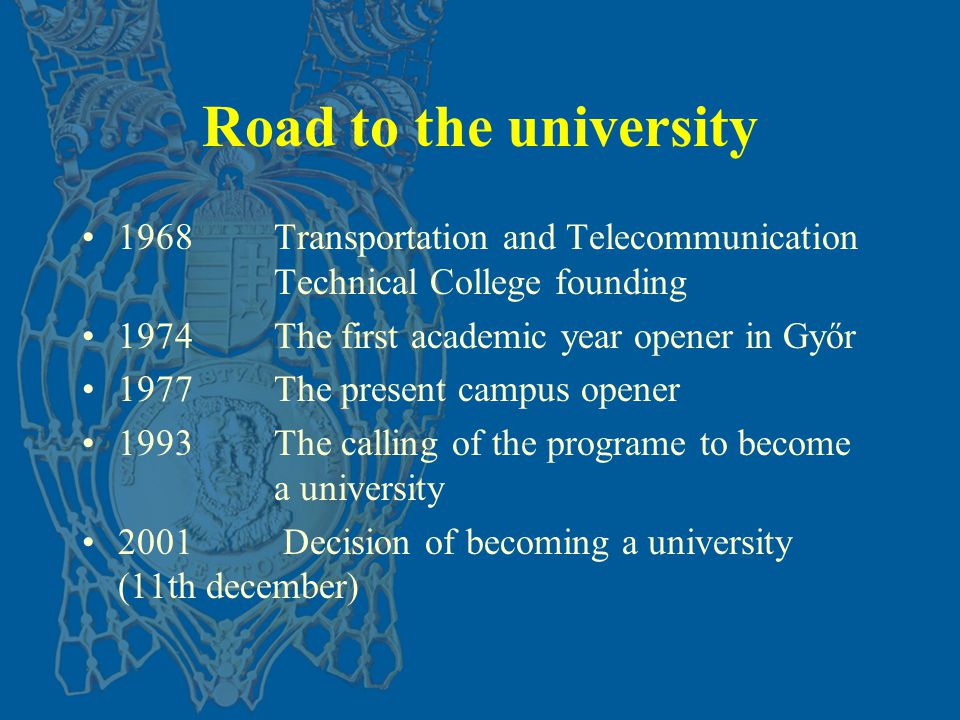 Road to the university 1968Transportation and Telecommunication Technical College founding 1974The first academic year opener in Győr 1977The present campus opener 1993The calling of the programe to become a university 2001 Decision of becoming a university (11th december)