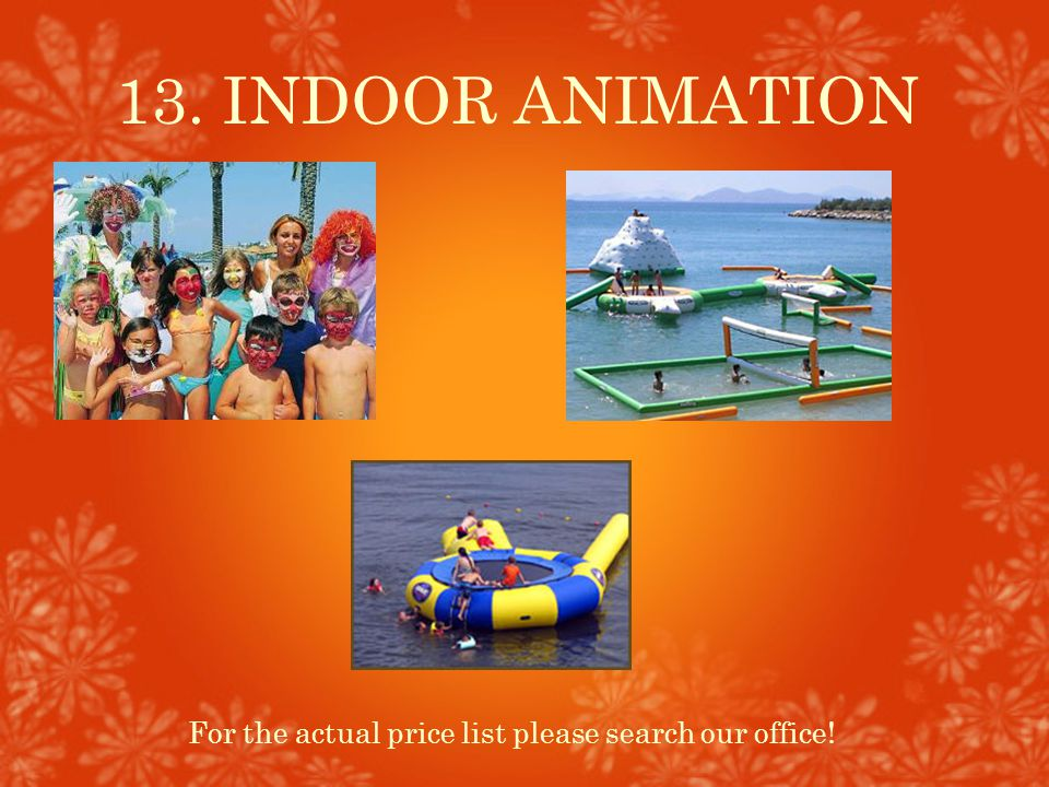 13. INDOOR ANIMATION For the actual price list please search our office!