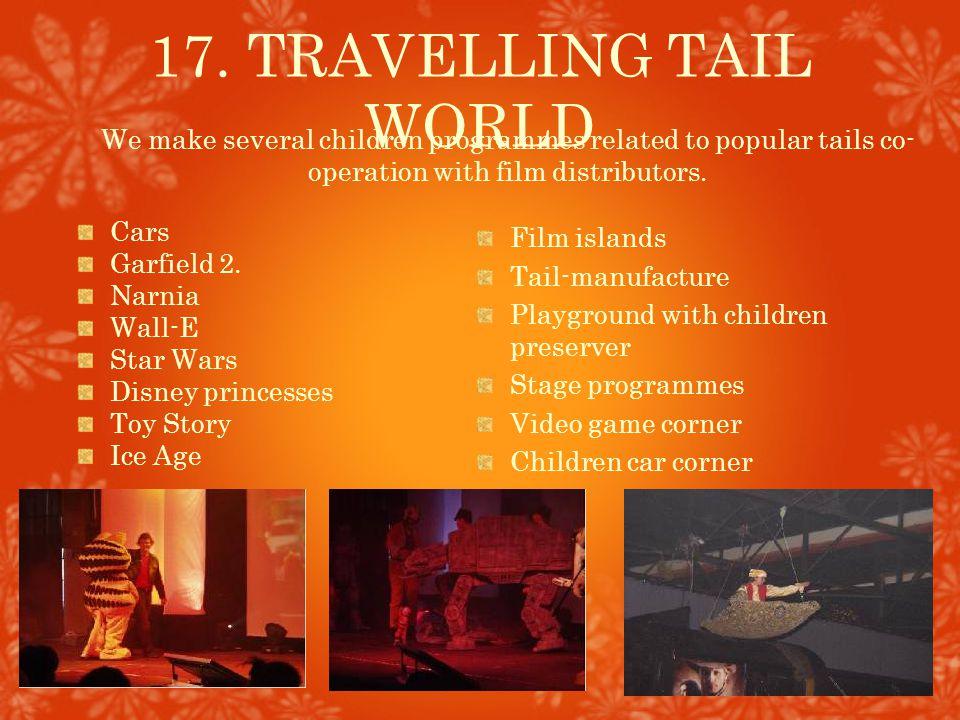 17. TRAVELLING TAIL WORLD Film islands Tail-manufacture Playground with children preserver Stage programmes Video game corner Children car corner We m