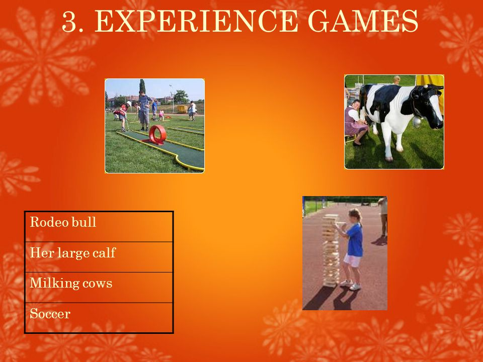 3. EXPERIENCE GAMES Rodeo bull Her large calf Milking cows Soccer