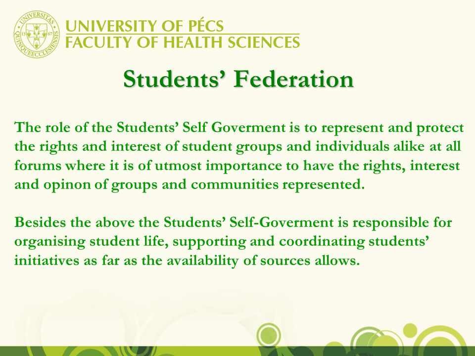 Students' Federation The role of the Students' Self Goverment is to represent and protect the rights and interest of student groups and individuals alike at all forums where it is of utmost importance to have the rights, interest and opinon of groups and communities represented.