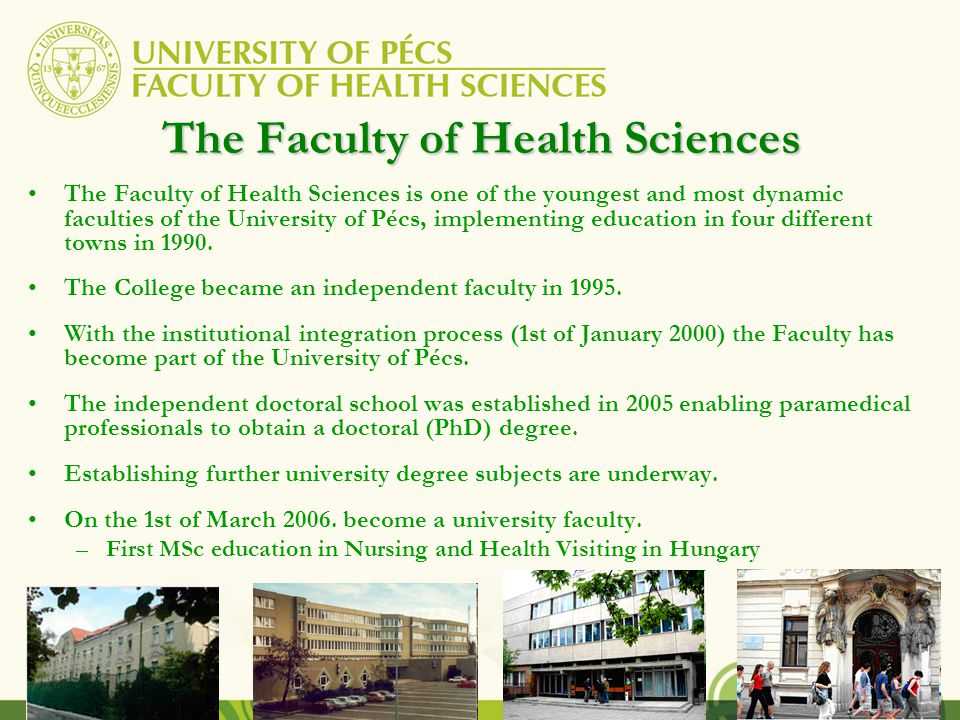 The Faculty of Health Sciences The Faculty of Health Sciences is one of the youngest and most dynamic faculties of the University of Pécs, implementing education in four different towns in 1990.