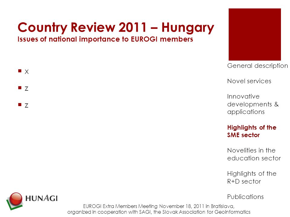 Country Review 2011 – Hungary Issues of national importance to EUROGI members xzzxzz EUROGI Extra Members Meeting November 18, 2011 in Bratislava, organized in cooperation with SAGI, the Slovak Association for Geoinformatics General description Novel services Innovative developments & applications Highlights of the SME sector Novelities in the education sector Highlights of the R+D sector Publications