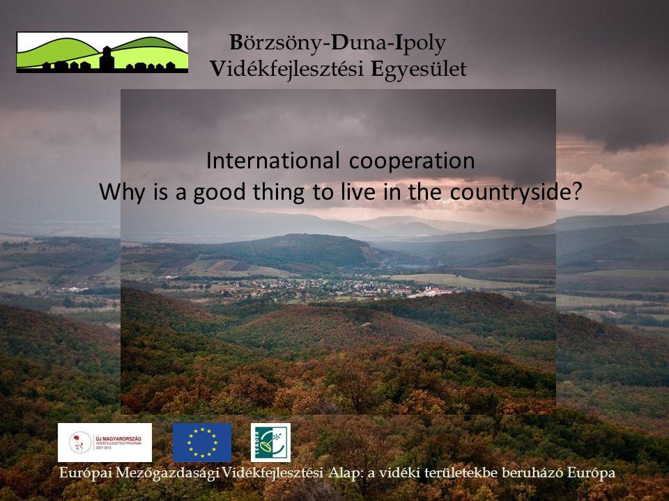 B örzsöny- D una- I poly V idékfejlesztési E gyesület International cooperation Why is a good thing to live in the countryside .