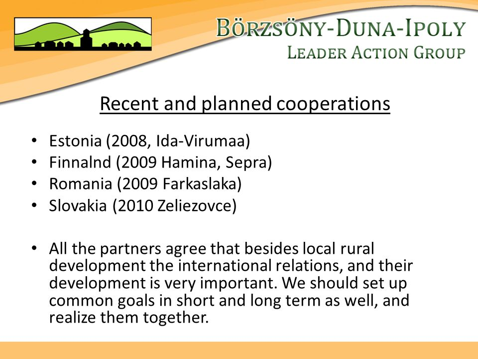 Recent and planned cooperations Estonia (2008, Ida-Virumaa) Finnalnd (2009 Hamina, Sepra) Romania (2009 Farkaslaka) Slovakia (2010 Zeliezovce) All the partners agree that besides local rural development the international relations, and their development is very important.