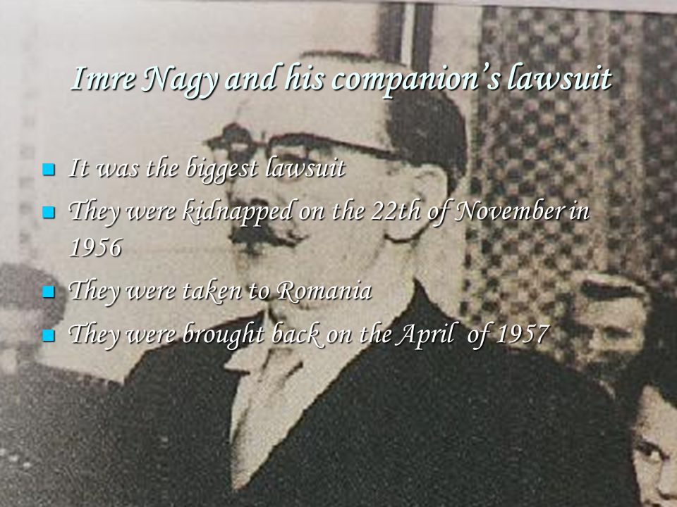 Imre Nagy and his companion's lawsuit It was the biggest lawsuit It was the biggest lawsuit They were kidnapped on the 22th of November in 1956 They w