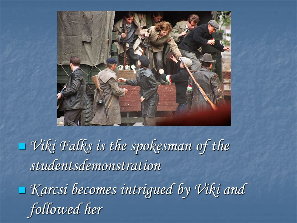 Viki Falks is the spokesman of the studentsdemonstration Viki Falks is the spokesman of the studentsdemonstration Karcsi becomes intrigued by Viki and