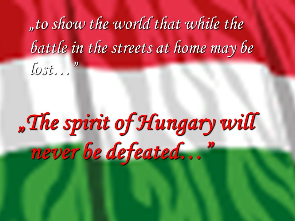 """to show the world that while the battle in the streets at home may be lost… ""The spirit of Hungary will never be defeated…"