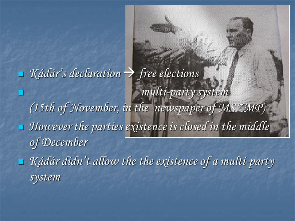 Kádár's declaration  free elections Kádár's declaration  free elections multi-party system (15th of November, in the newspaper of MSZMP) multi-party system (15th of November, in the newspaper of MSZMP) However the parties existence is closed in the middle of December However the parties existence is closed in the middle of December Kádár didn't allow the the existence of a multi-party system Kádár didn't allow the the existence of a multi-party system