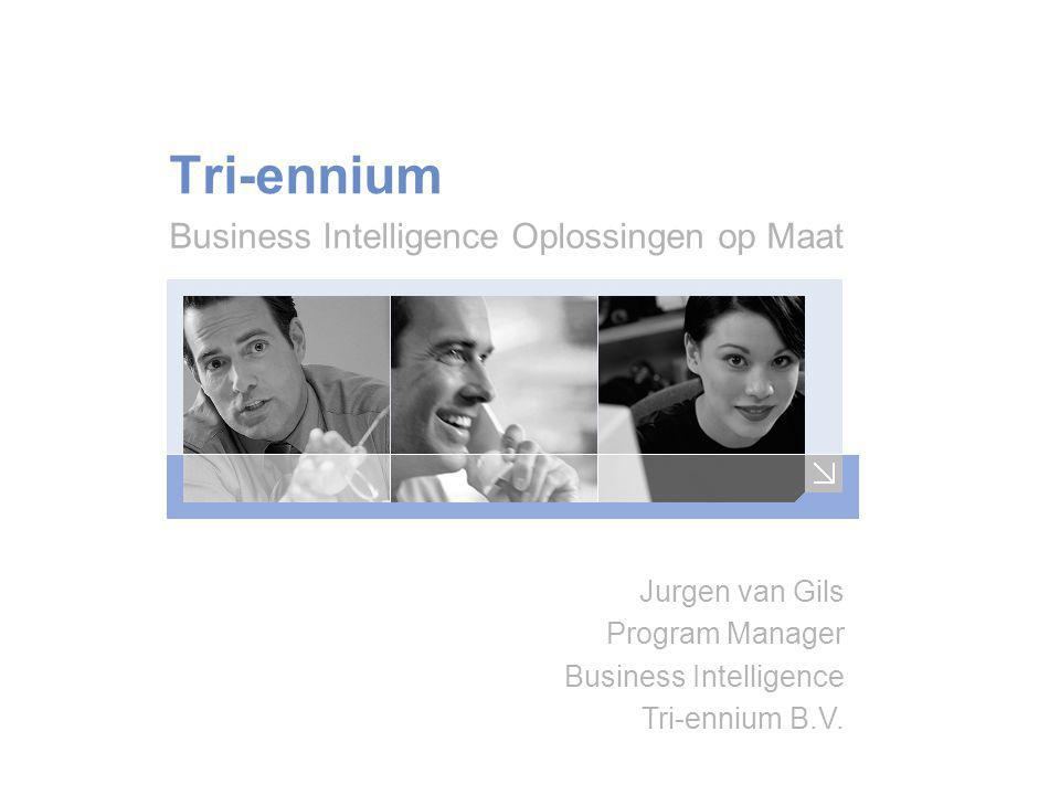Tri-ennium Business Intelligence Oplossingen op Maat Jurgen van Gils Program Manager Business Intelligence Tri-ennium B.V.