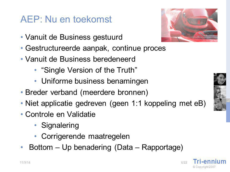 AEP: Nu en toekomst Vanuit de Business gestuurd Gestructureerde aanpak, continue proces Vanuit de Business beredeneerd Single Version of the Truth Uniforme business benamingen Breder verband (meerdere bronnen) Niet applicatie gedreven (geen 1:1 koppeling met eB) Controle en Validatie Signalering Corrigerende maatregelen Bottom – Up benadering (Data – Rapportage) Tri-ennium © Copyright /2211/9/14