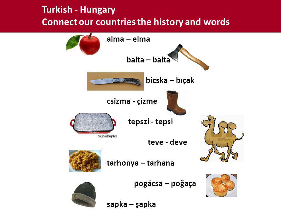Turkish - Hungary Connect our countries the history and words alma – elma balta – balta bicska – bıçak csizma - çizme tepszi - tepsi teve - deve tarhonya – tarhana pogácsa – poğaça sapka – şapka