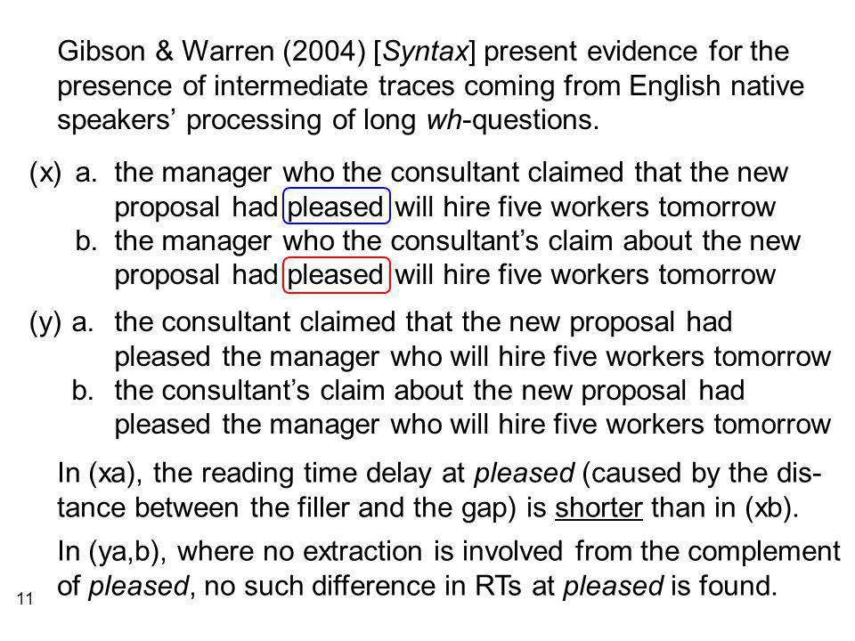 11 Gibson & Warren (2004) [Syntax] present evidence for the presence of intermediate traces coming from English native speakers' processing of long wh-questions.