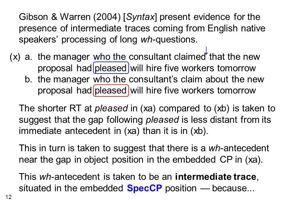12 Gibson & Warren (2004) [Syntax] present evidence for the presence of intermediate traces coming from English native speakers' processing of long wh-questions.