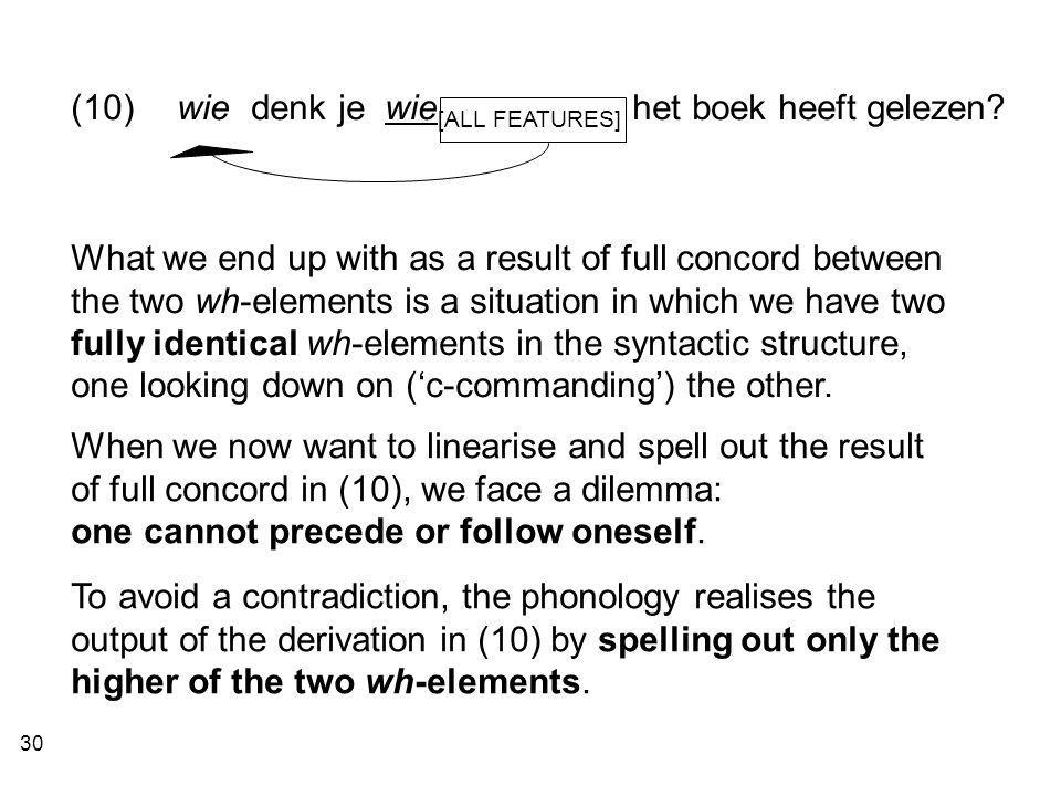 30 What we end up with as a result of full concord between the two wh-elements is a situation in which we have two fully identical wh-elements in the syntactic structure, one looking down on ('c-commanding') the other.