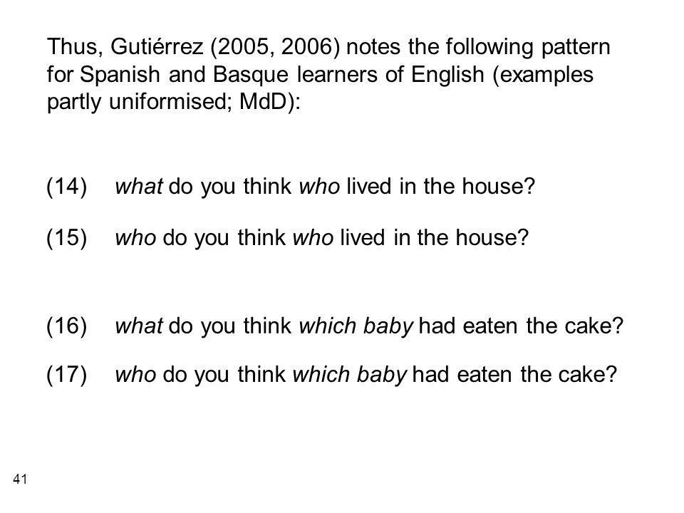 41 Thus, Gutiérrez (2005, 2006) notes the following pattern for Spanish and Basque learners of English (examples partly uniformised; MdD): (14)what do you think who lived in the house.