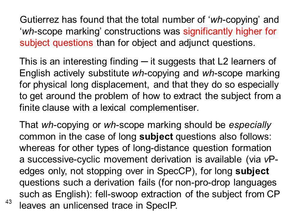 43 Gutierrez has found that the total number of 'wh-copying' and 'wh-scope marking' constructions was significantly higher for subject questions than for object and adjunct questions.