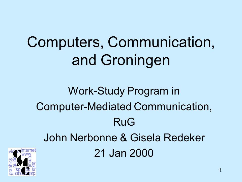 1 Computers, Communication, and Groningen Work-Study Program in Computer-Mediated Communication, RuG John Nerbonne & Gisela Redeker 21 Jan 2000