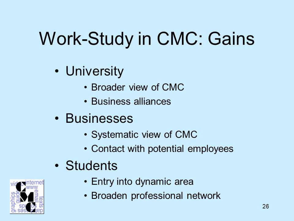 26 Work-Study in CMC: Gains University Broader view of CMC Business alliances Businesses Systematic view of CMC Contact with potential employees Students Entry into dynamic area Broaden professional network
