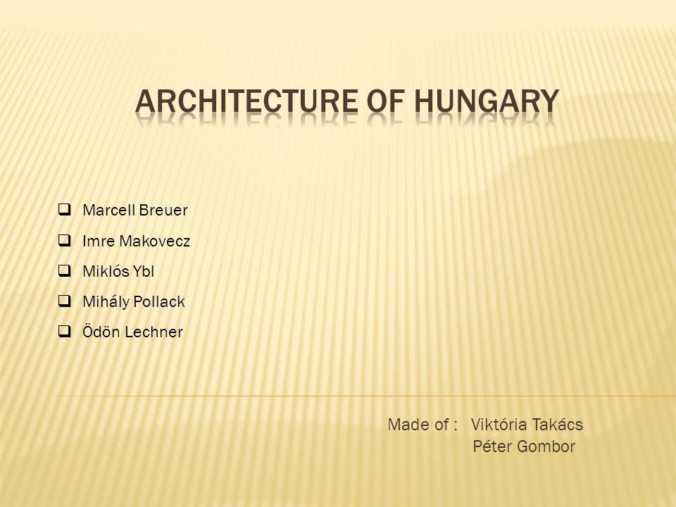 Made of : Viktória Takács Péter Gombor  Marcell Breuer  Imre Makovecz  Miklós Ybl  Mihály Pollack  Ödön Lechner