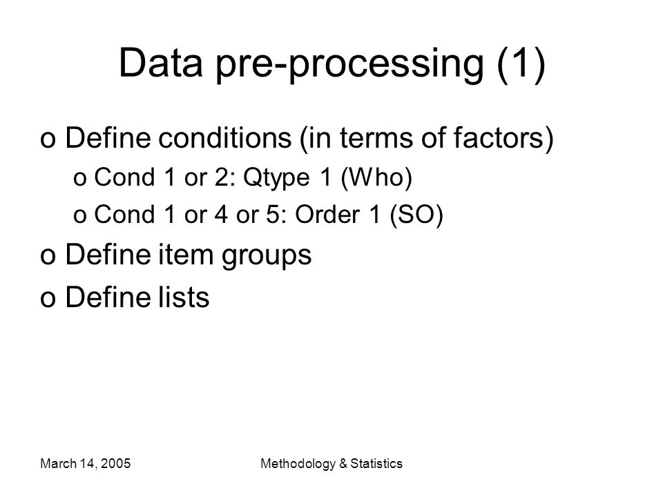 March 14, 2005Methodology & Statistics Data pre-processing (1) oDefine conditions (in terms of factors) oCond 1 or 2: Qtype 1 (Who) oCond 1 or 4 or 5: Order 1 (SO) oDefine item groups oDefine lists