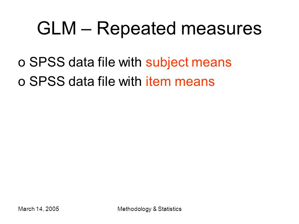 March 14, 2005Methodology & Statistics GLM – Repeated measures oSPSS data file with subject means oSPSS data file with item means