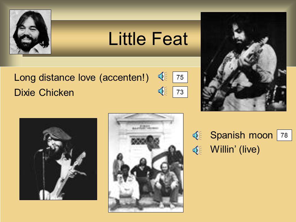 Little Feat Long distance love (accenten!) Dixie Chicken Spanish moon Willin' (live) 75 73 78