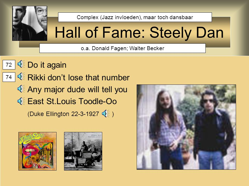 Hall of Fame: Steely Dan Do it again Rikki don't lose that number Any major dude will tell you East St.Louis Toodle-Oo (Duke Ellington 22-3-1927 ) o.a.