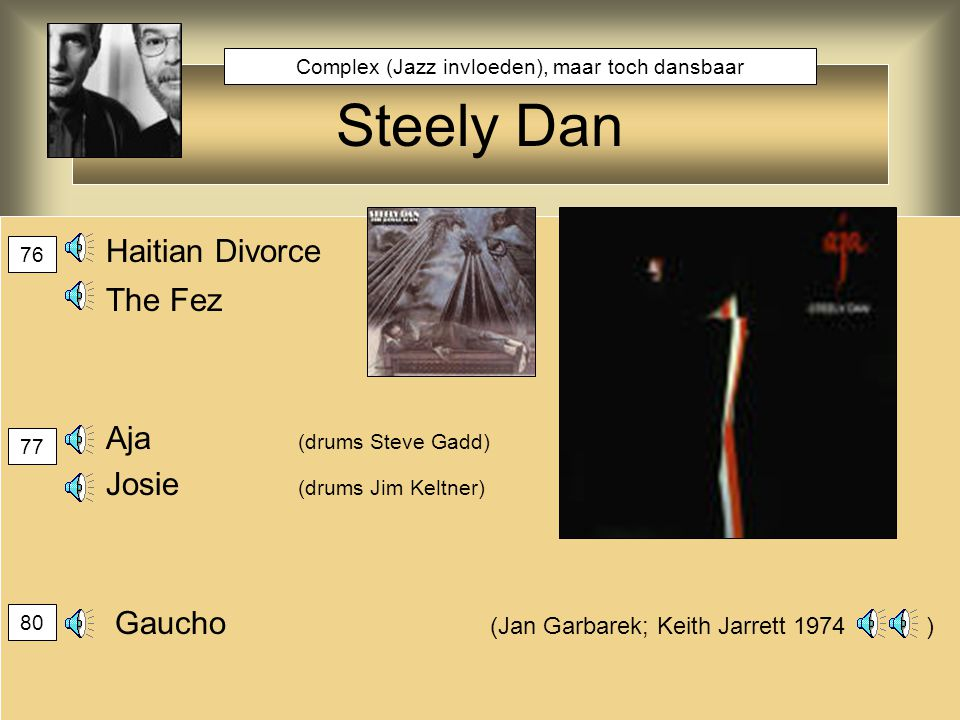 Steely Dan Haitian Divorce The Fez Aja (drums Steve Gadd) Josie (drums Jim Keltner) Gaucho (Jan Garbarek; Keith Jarrett 1974 ) 76 77 80 Complex (Jazz invloeden), maar toch dansbaar