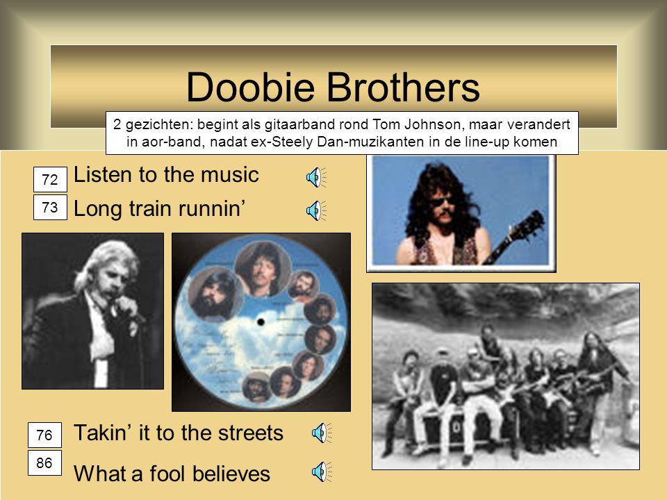 Doobie Brothers Listen to the music Long train runnin' Takin' it to the streets What a fool believes 2 gezichten: begint als gitaarband rond Tom Johnson, maar verandert in aor-band, nadat ex-Steely Dan-muzikanten in de line-up komen 72 73 76 86