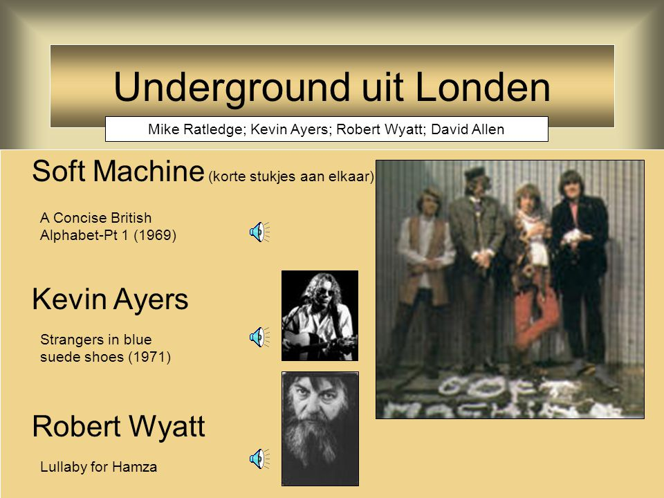 Underground uit Londen Soft Machine (korte stukjes aan elkaar) Kevin Ayers Robert Wyatt A Concise British Alphabet-Pt 1 (1969) Strangers in blue suede shoes (1971) Lullaby for Hamza Mike Ratledge; Kevin Ayers; Robert Wyatt; David Allen